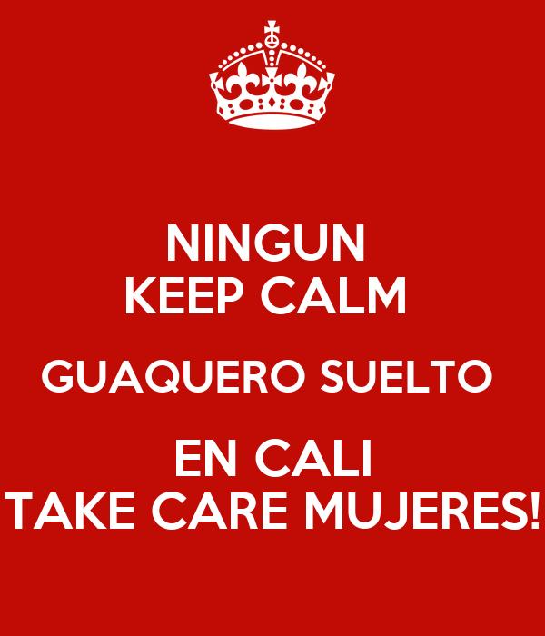 NINGUN  KEEP CALM  GUAQUERO SUELTO  EN CALI TAKE CARE MUJERES!