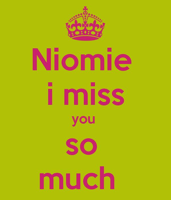 Niomie  i miss you  so  much