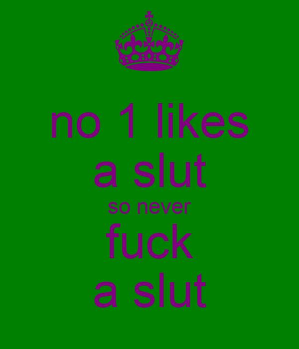 no 1 likes a slut so never fuck a slut
