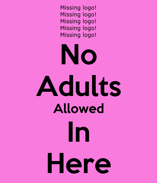 No Adults Allowed In Here