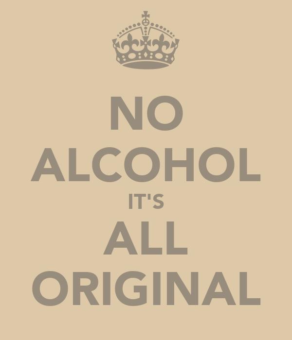 NO ALCOHOL IT'S ALL ORIGINAL