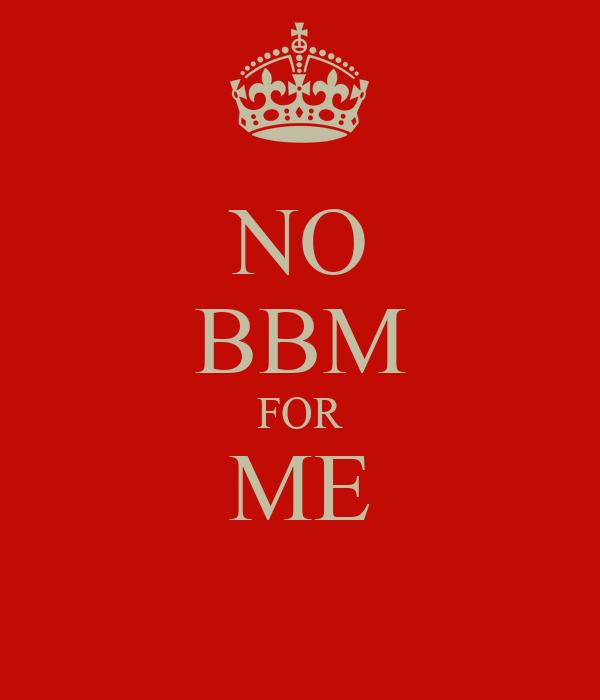 NO BBM FOR ME