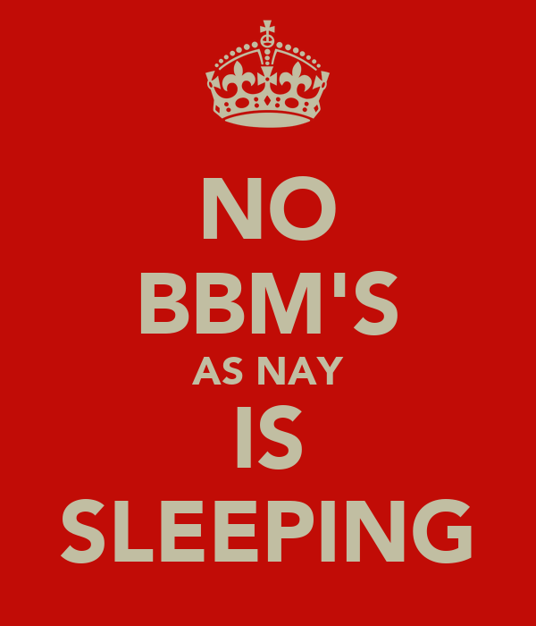 NO BBM'S AS NAY IS SLEEPING