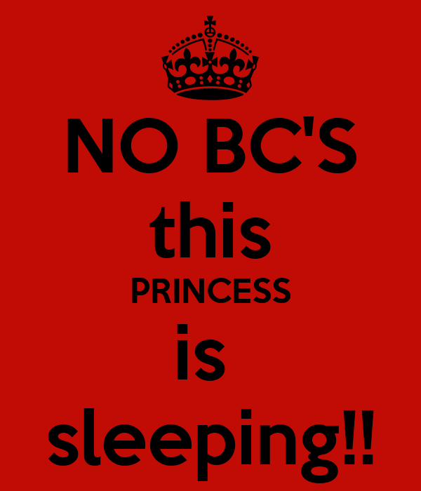 NO BC'S this PRINCESS is  sleeping!!