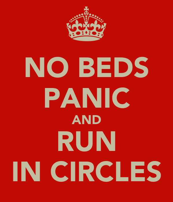 NO BEDS PANIC AND RUN IN CIRCLES
