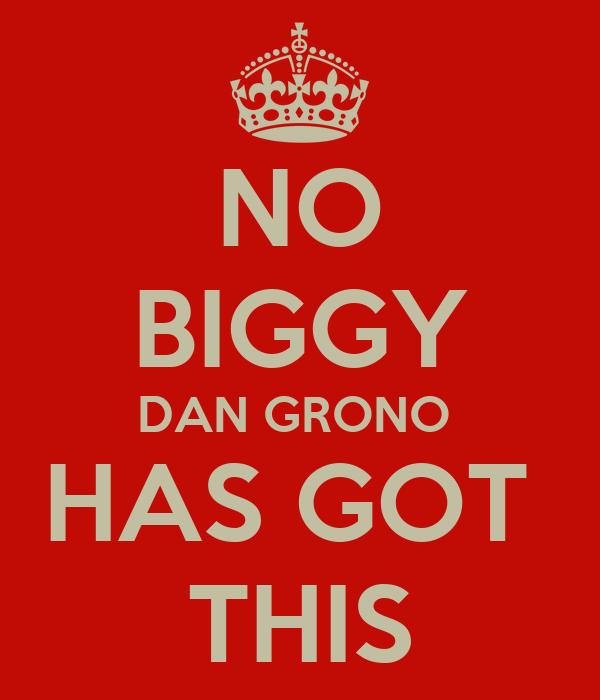 NO BIGGY DAN GRONO  HAS GOT  THIS