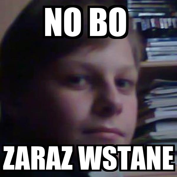 NO BO  ZARAZ WSTANE
