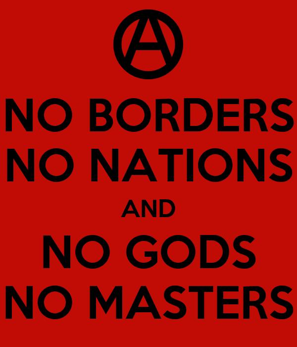 NO BORDERS NO NATIONS AND NO GODS NO MASTERS
