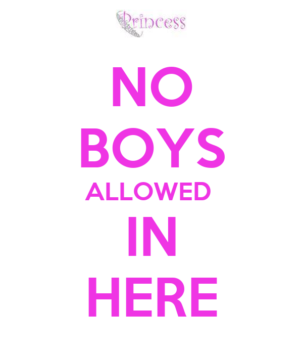 NO BOYS ALLOWED  IN HERE