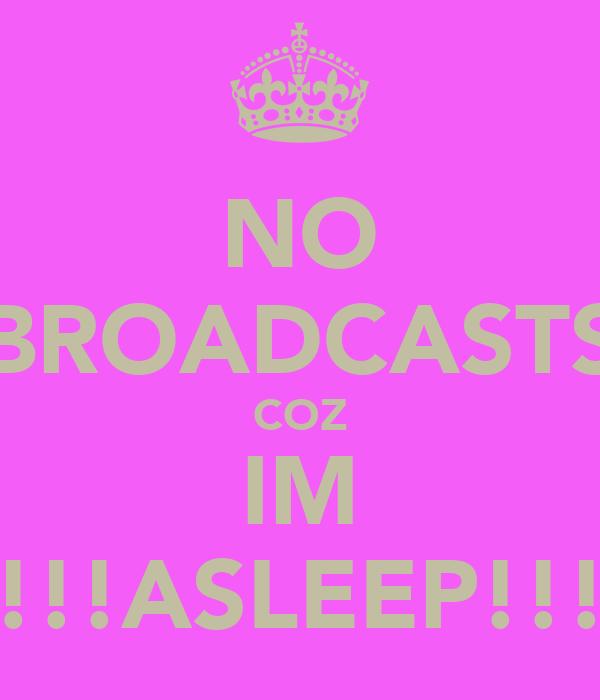 NO BROADCASTS COZ IM !!!ASLEEP!!!
