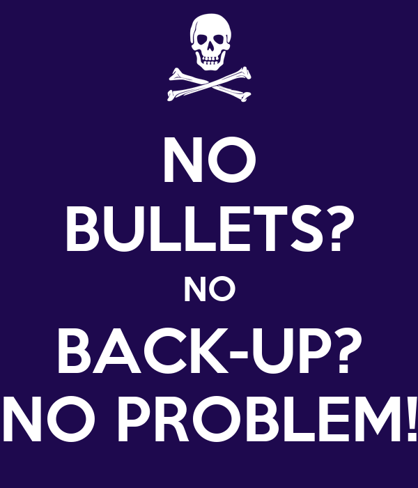 NO BULLETS? NO BACK-UP? NO PROBLEM!