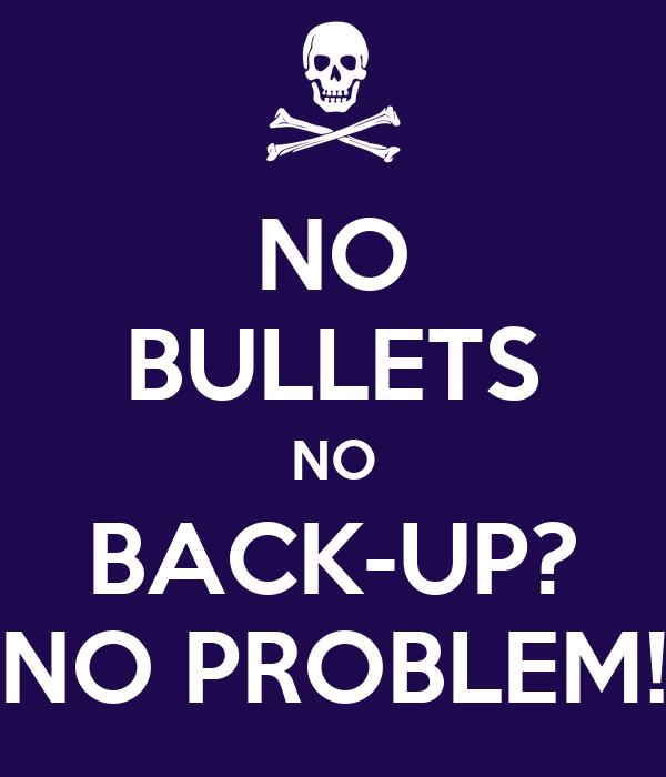 NO BULLETS NO BACK-UP? NO PROBLEM!