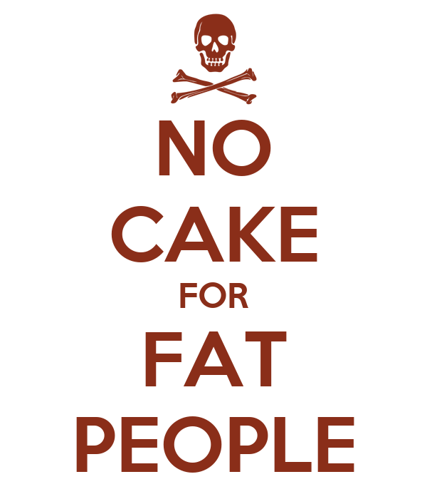 NO CAKE FOR FAT PEOPLE