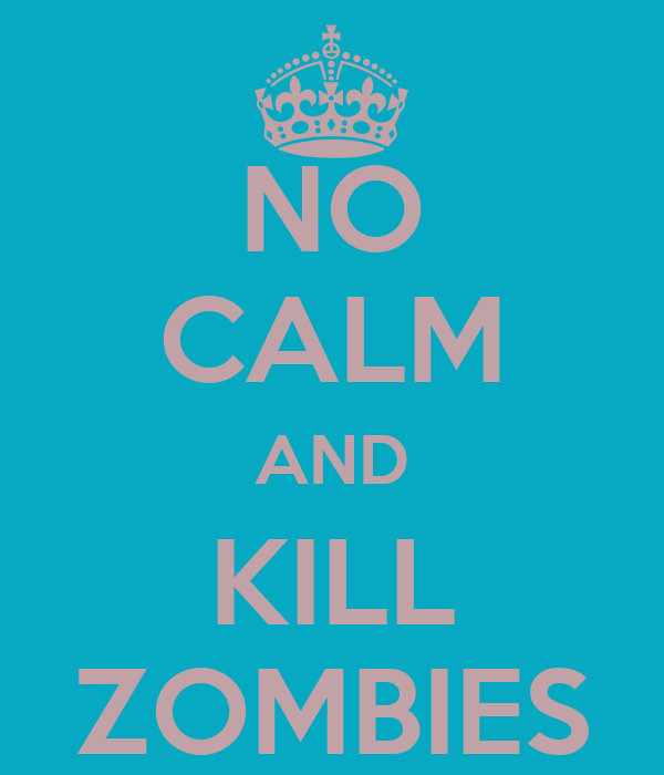 NO CALM AND KILL ZOMBIES