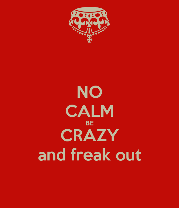NO CALM BE CRAZY and freak out