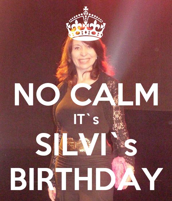 NO CALM IT`s SILVI`s BIRTHDAY