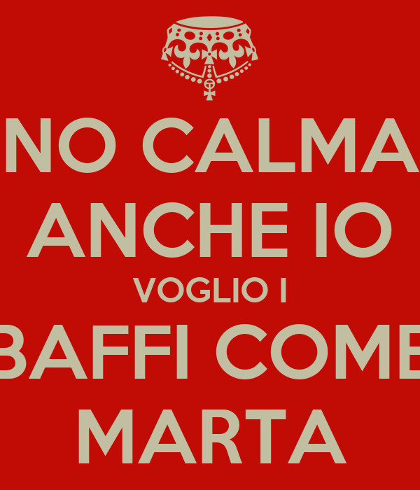 NO CALMA ANCHE IO VOGLIO I BAFFI COME MARTA