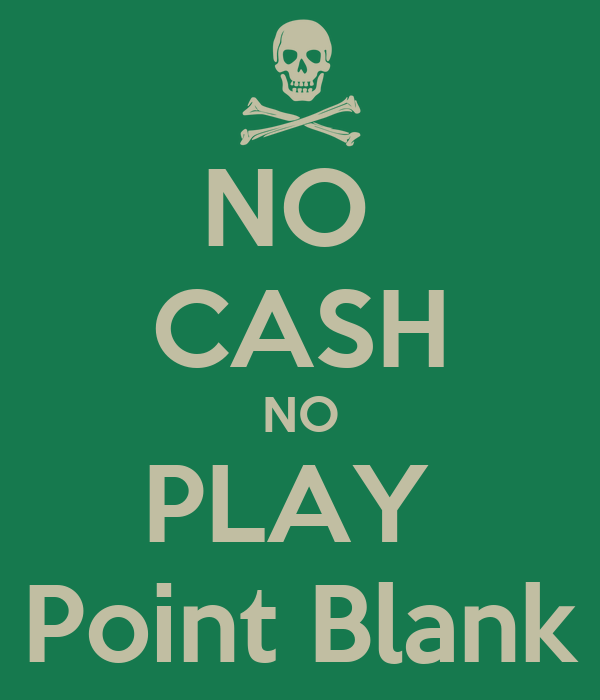 NO  CASH NO PLAY  Point Blank