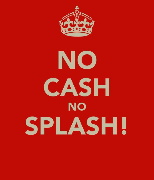 NO CASH NO SPLASH!
