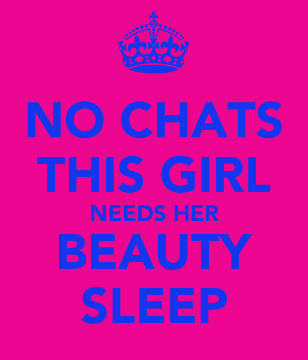 NO CHATS THIS GIRL NEEDS HER BEAUTY SLEEP