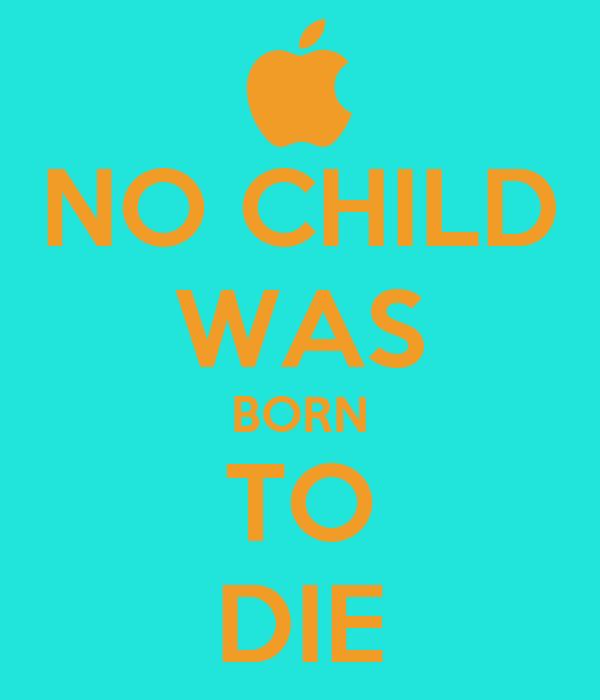 NO CHILD WAS BORN TO DIE