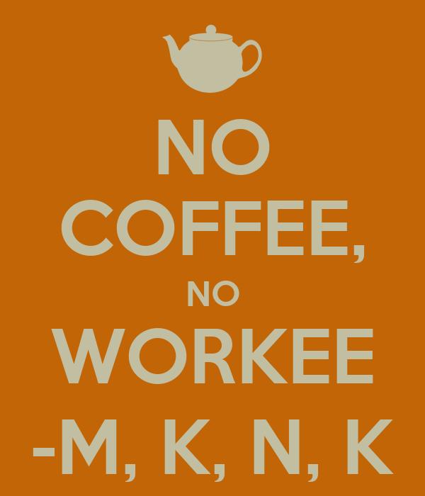 NO COFFEE, NO WORKEE -M, K, N, K