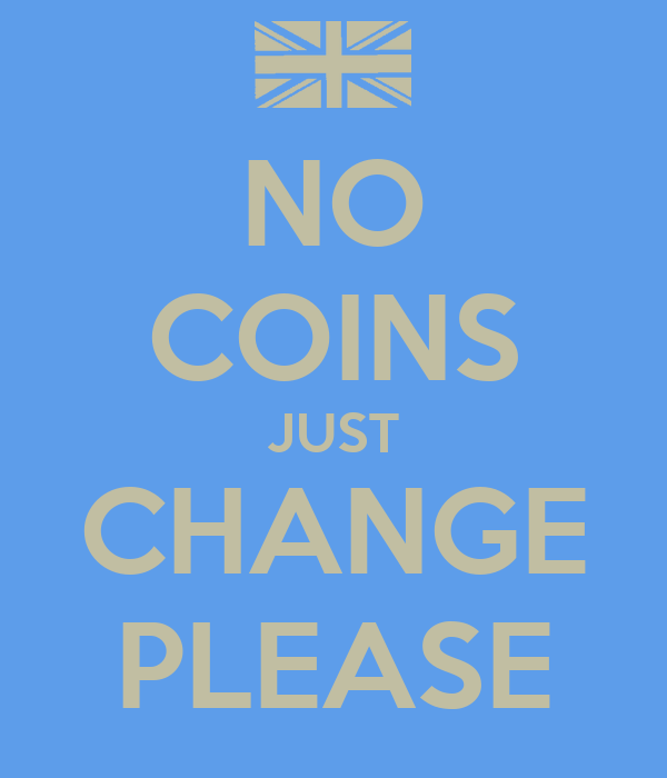 NO COINS JUST CHANGE PLEASE