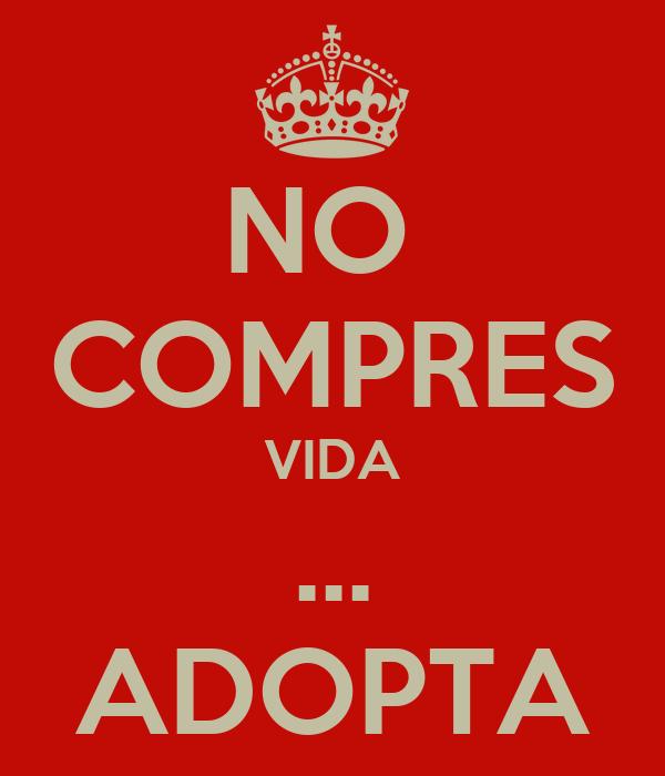 NO  COMPRES VIDA ... ADOPTA