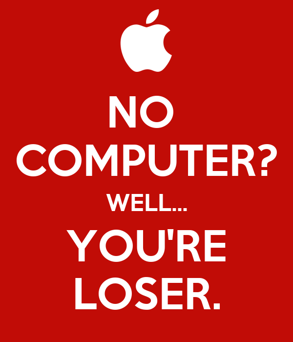 NO  COMPUTER? WELL... YOU'RE LOSER.