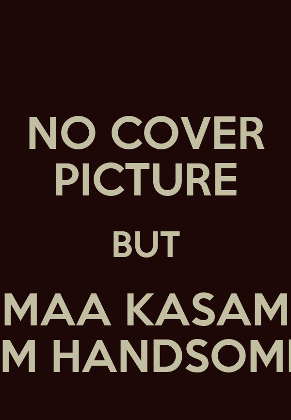 NO COVER PICTURE BUT MAA KASAM I'M HANDSOME