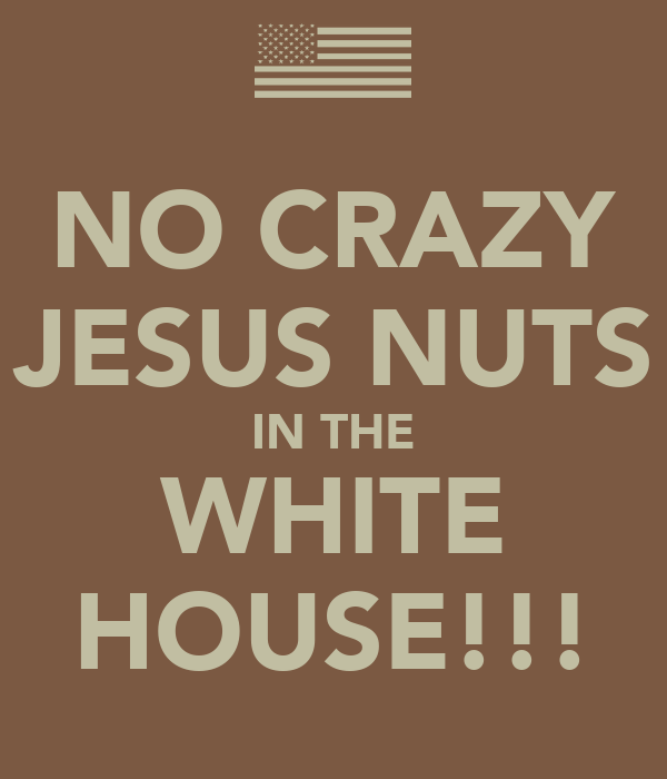 NO CRAZY JESUS NUTS IN THE WHITE HOUSE!!!