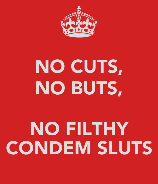 NO CUTS, NO BUTS,  NO FILTHY CONDEM SLUTS