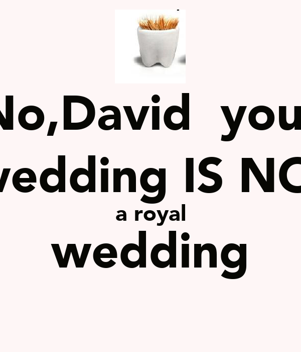 No,David  your  wedding IS NOT a royal wedding