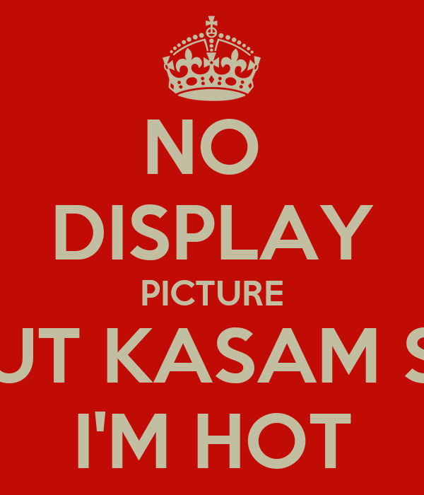 NO  DISPLAY PICTURE BUT KASAM SE I'M HOT