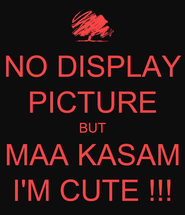 NO DISPLAY PICTURE BUT MAA KASAM I'M CUTE !!!