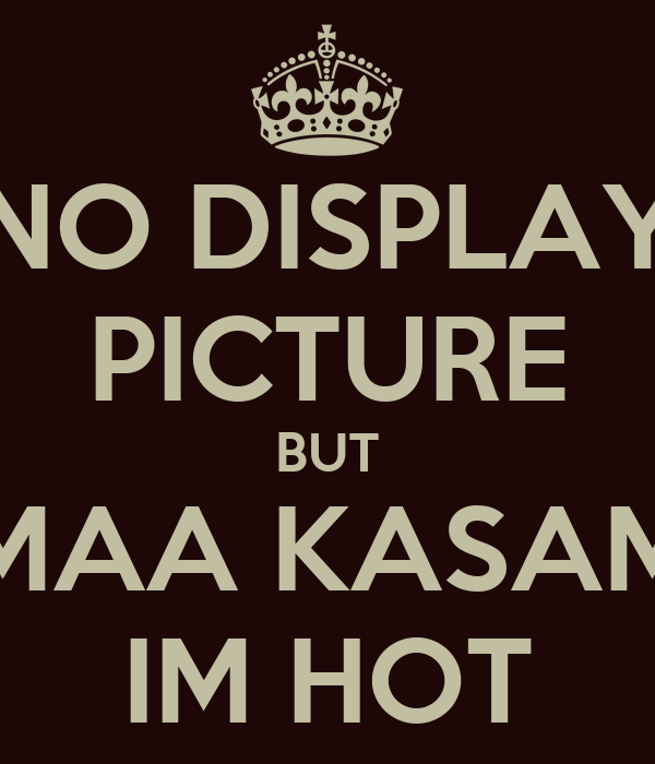 NO DISPLAY PICTURE BUT MAA KASAM IM HOT