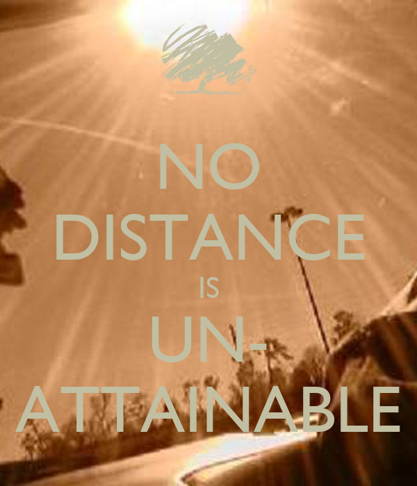 NO DISTANCE IS UN- ATTAINABLE
