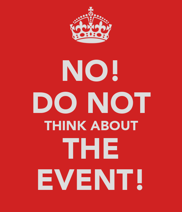 NO! DO NOT THINK ABOUT THE EVENT!