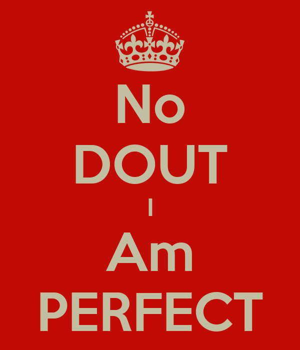 No DOUT I Am PERFECT