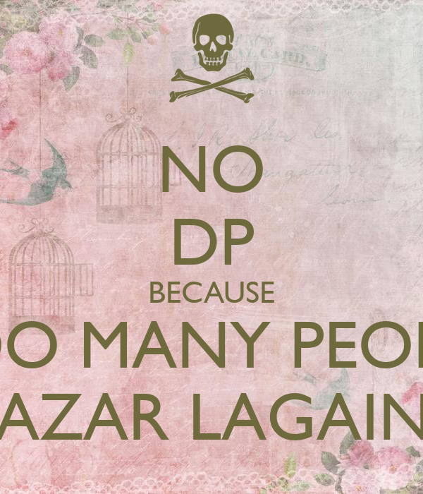 NO DP BECAUSE TOO MANY PEOPLE NAZAR LAGAING
