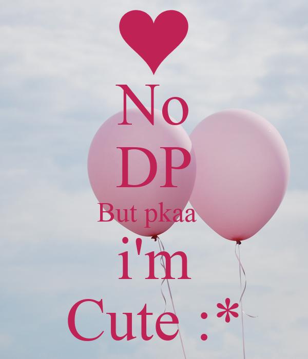 No DP But pkaa   i'm Cute :*