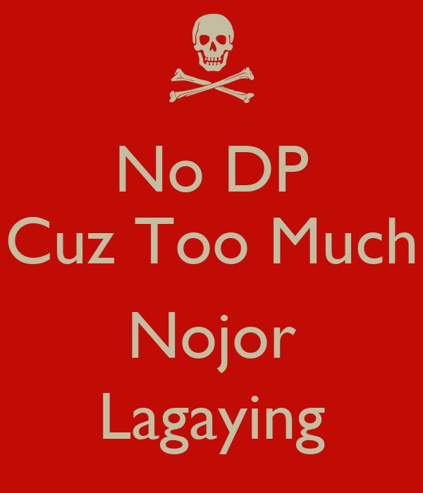 No DP Cuz Too Much  Nojor Lagaying