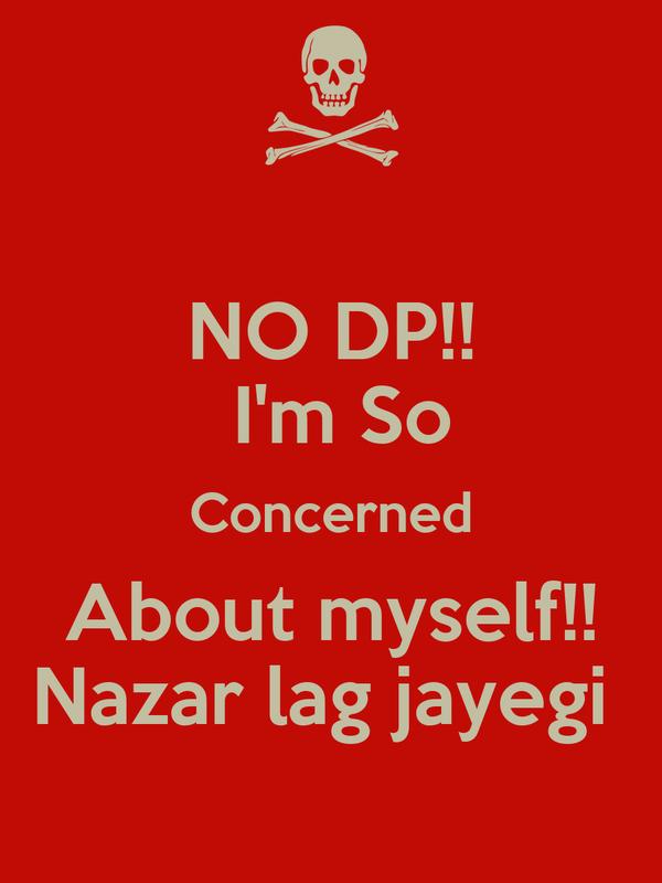 NO DP!!  I'm So Concerned About myself!!  Nazar lag jayegi