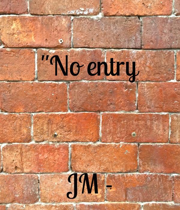 """""""No entry    JM -"""