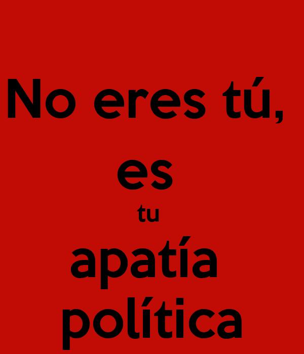 No eres tú,  es  tu  apatía  política