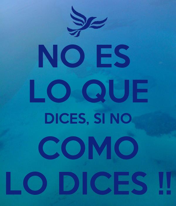 NO ES  LO QUE DICES, SI NO COMO LO DICES !!