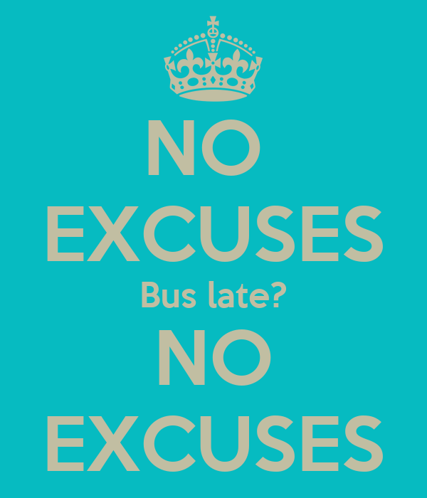 NO  EXCUSES Bus late? NO EXCUSES