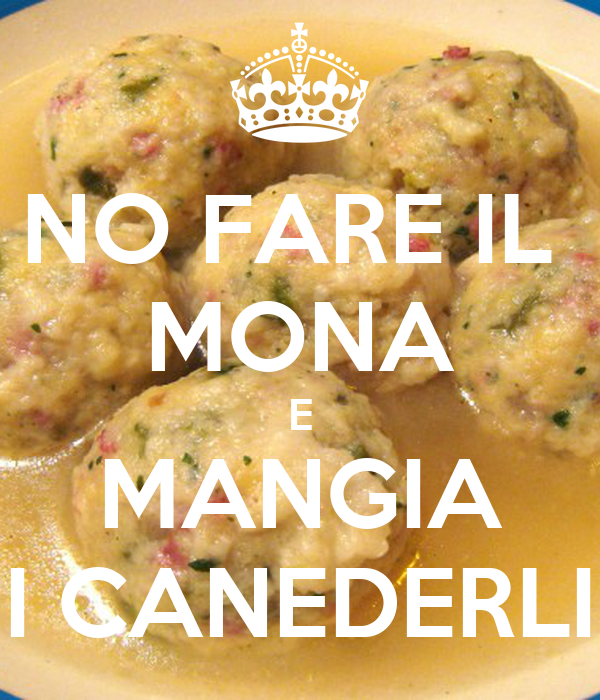 NO FARE IL  MONA E MANGIA I CANEDERLI