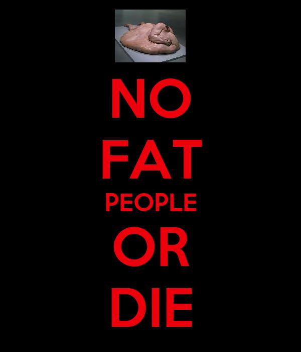 NO FAT PEOPLE OR DIE