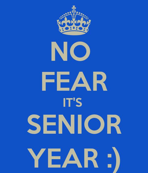 NO  FEAR IT'S  SENIOR YEAR :)